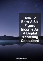 How_To_Earn_A_Six_Figure_Income_As_A_Digital_Marketing_Consultant.pdf
